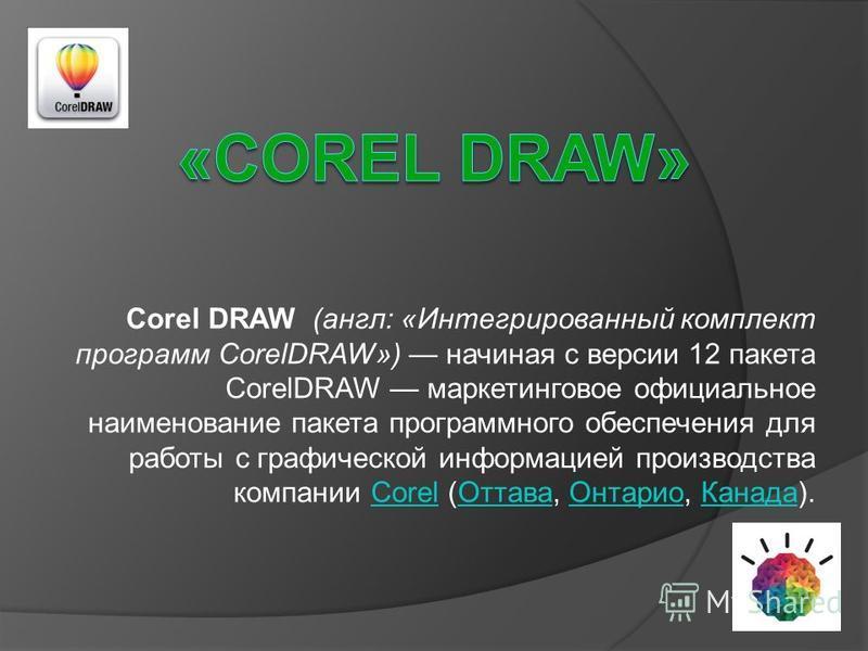 Corel DRAW (англ: «Интегрированный комплект программ CorelDRAW») начиная с версии 12 пакета CorelDRAW маркетинговое официальное наименование пакета программного обеспечения для работы с графической информацией производства компании Corel (Оттава, Онт