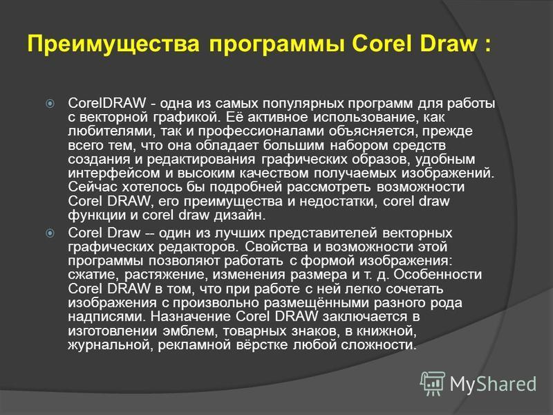 Преимущества программы Corel Draw : CorelDRAW - одна из самых популярных программ для работы с векторной графикой. Её активное использование, как любителями, так и профессионалами объясняется, прежде всего тем, что она обладает большим набором средст