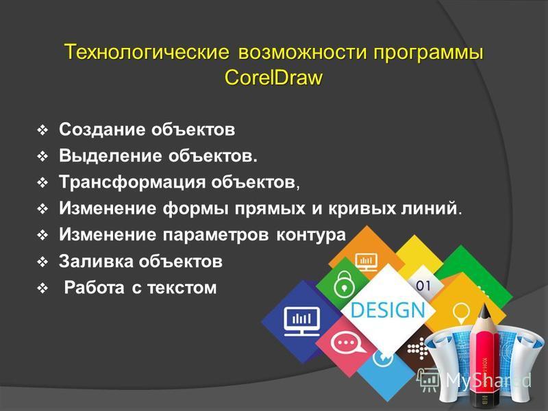Технологические возможности программы CorelDraw Создание объектов Выделение объектов. Трансформация объектов, Изменение формы прямых и кривых линий. Изменение параметров контура Заливка объектов Работа с текстом