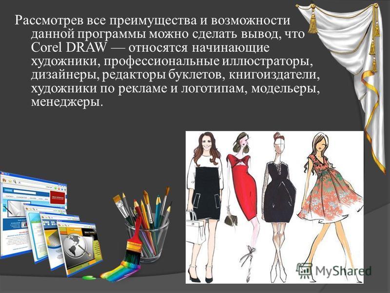 Рассмотрев все преимущества и возможности данной программы можно сделать вывод, что Corel DRAW относятся начинающие художники, профессиональные иллюстраторы, дизайнеры, редакторы буклетов, книгоиздатели, художники по рекламе и логотипам, модельеры, м