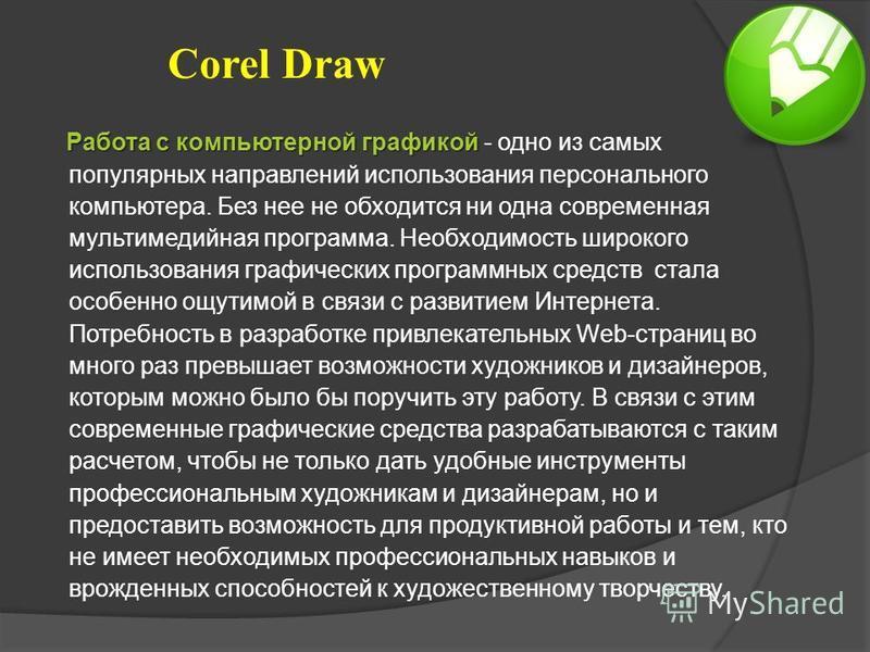 Corel Draw Работа с компьютерной графикой Работа с компьютерной графикой - одно из самых популярных направлений использования персонального компьютера. Без нее не обходится ни одна современная мультимедийная программа. Необходимость широкого использо