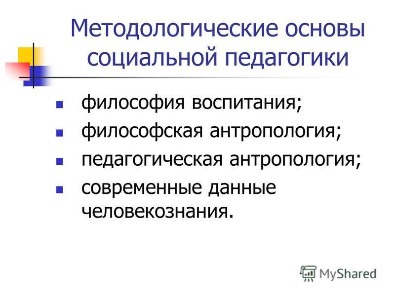 Методологические основы социальной педагогики философия воспитания; философская антропология; педагогическая антропология; современные данные человекознания.