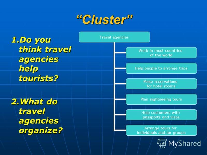 ClusterCluster 1. Do you think travel agencies help tourists? 2. What do travel agencies organize? Travel agencies Work in most countries of the world Help people to arrange trips Make reservations for hotel rooms Plan sightseeing tours Help customer