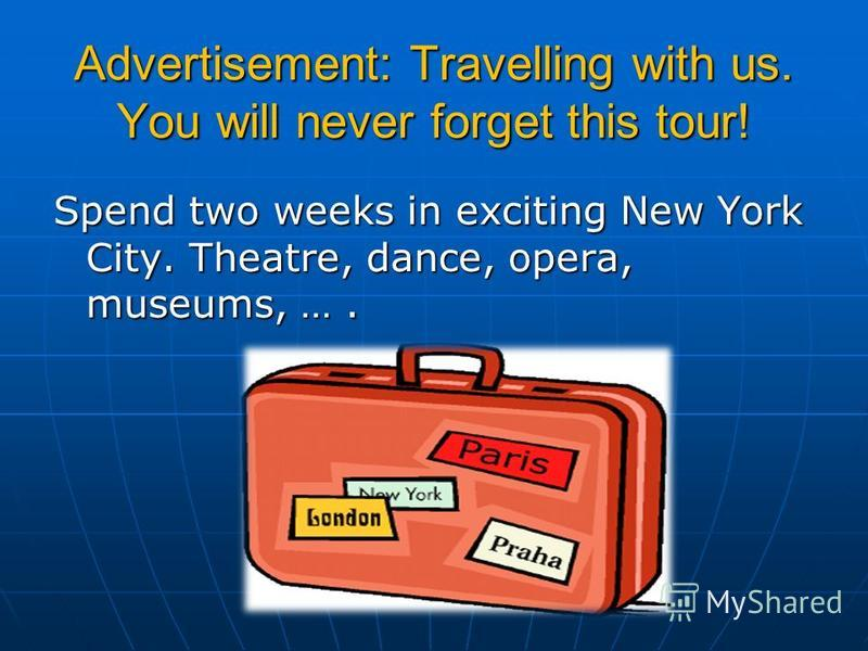Advertisement: Travelling with us. You will never forget this tour! Spend two weeks in exciting New York City. Theatre, dance, opera, museums, ….