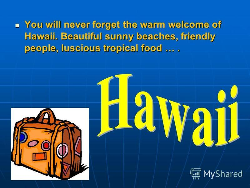 You will never forget the warm welcome of Hawaii. Beautiful sunny beaches, friendly people, luscious tropical food ….