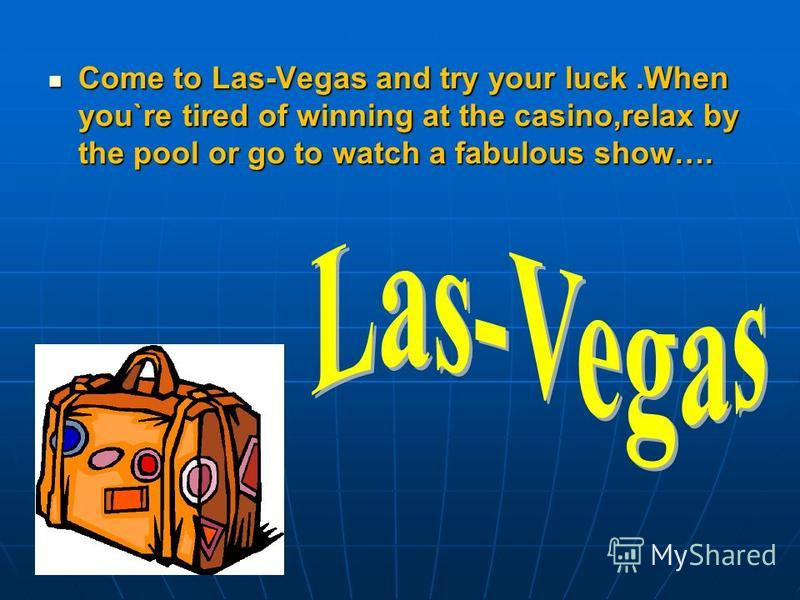 Come to Las-Vegas and try your luck.When you`re tired of winning at the casino,relax by the pool or go to watch a fabulous show….