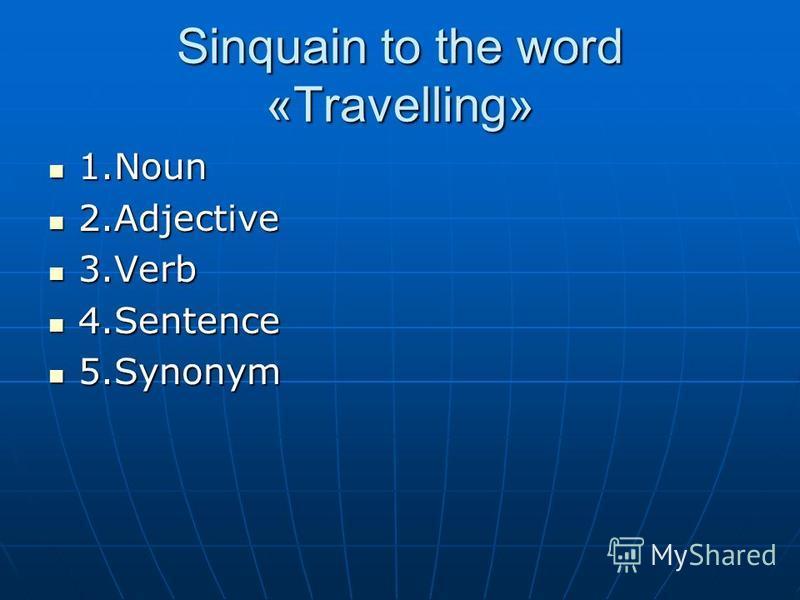 Sinquain to the word «Travelling» 1. Noun 1. Noun 2. Adjective 2. Adjective 3. Verb 3. Verb 4. Sentence 4. Sentence 5. Synonym 5.Synonym