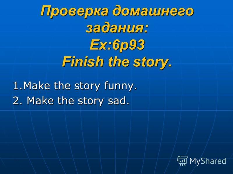 Проверка домашнего задания: Ex:6p93 Finish the story. 1. Make the story funny. 2. Make the story sad.