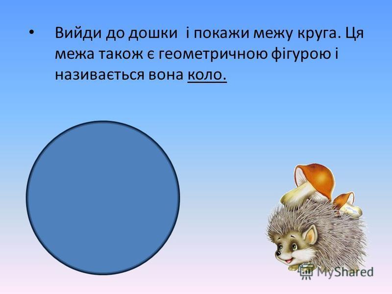 Вийди до дошки і покажи межу круга. Ця межа також є геометричною фігурою і називається вона коло.