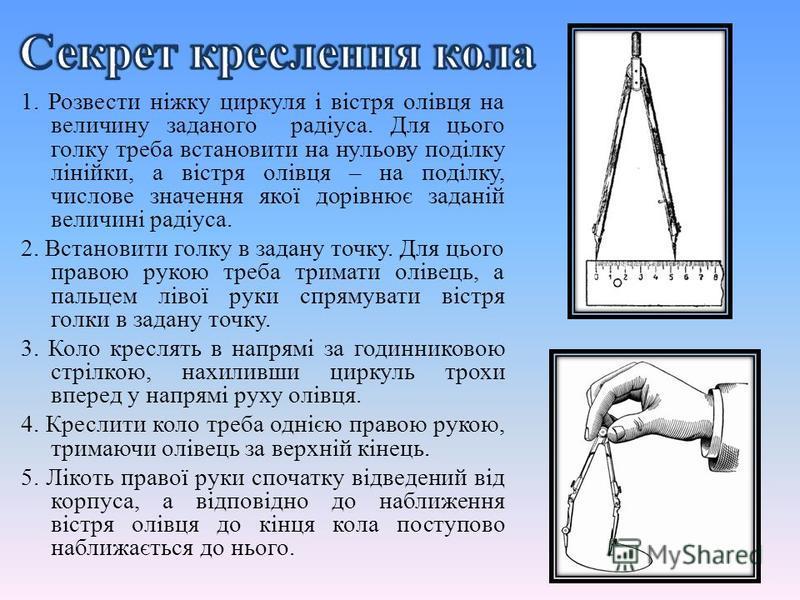 1. Розвести ніжку циркуля і вістря олівця на величину заданого радіуса. Для цього голку треба встановити на нульову поділку лінійки, а вістря олівця – на поділку, числове значення якої дорівнює заданій величині радіуса. 2. Встановити голку в задану т