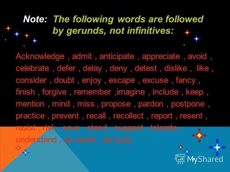 The following words are followed Note: The following words are followed by gerunds, not infinitives: by gerunds, not infinitives: Acknowledge, admit, anticipate, appreciate, avoid, celebrate, defer, delay, deny, detest, dislike, like, consider, doubt