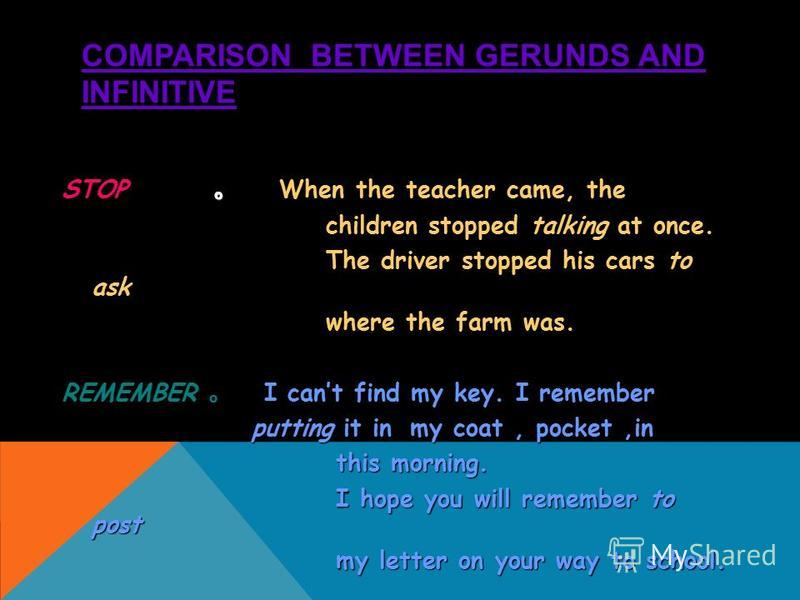 COMPARISON BETWEEN GERUNDS AND INFINITIVE STOP When the teacher came, the children stopped talking at once. children stopped talking at once. The driver stopped his cars to ask The driver stopped his cars to ask where the farm was. where the farm was