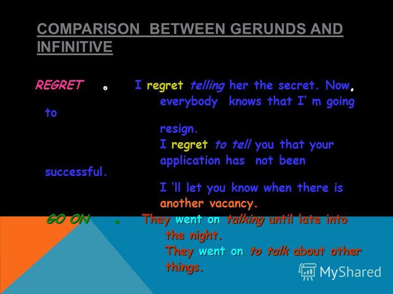 COMPARISON BETWEEN GERUNDS AND INFINITIVE REGRET I regret telling her the secret. Now, everybody knows that I m going to everybody knows that I m going to resign. resign. I regret to tell you that your I regret to tell you that your application has n