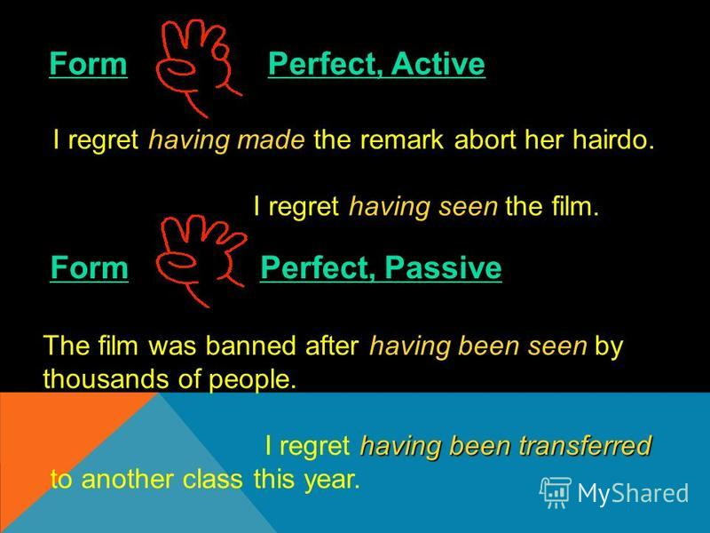 Form Perfect, Active having made I regret having made the remark abort her hairdo. having seen I regret having seen the film. Form Perfect, Passive having been seen The film was banned after having been seen by thousands of people. having been transf