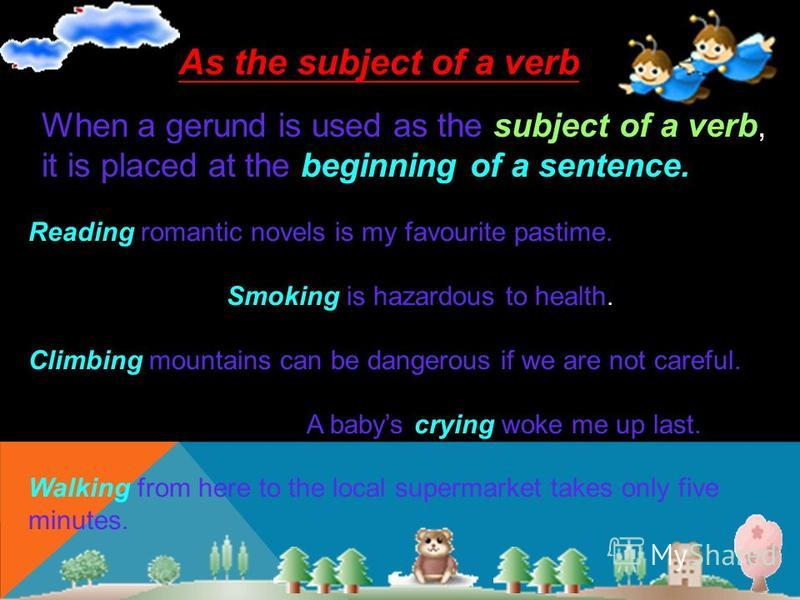 As the subject of a verb When a gerund is used as the subject of a verb, it is placed at the beginning of a sentence. Reading romantic novels is my favourite pastime. Smoking is hazardous to health. Climbing mountains can be dangerous if we are not c