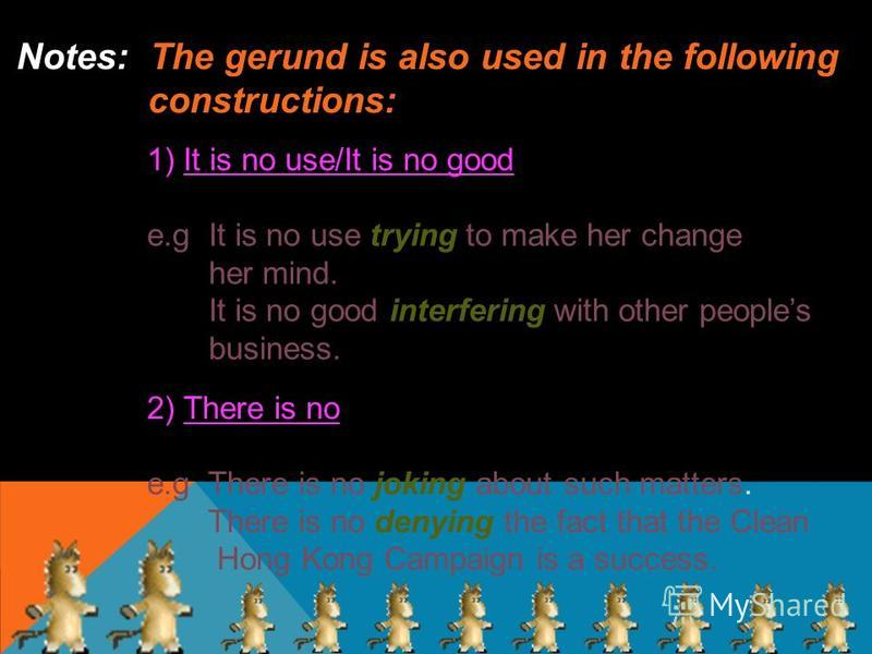 The gerund is also used in the following Notes: The gerund is also used in the following constructions constructions: 1) It is no use/It is no good e.g It is no use trying to make her change her mind. It is no good interfering with other peoples busi