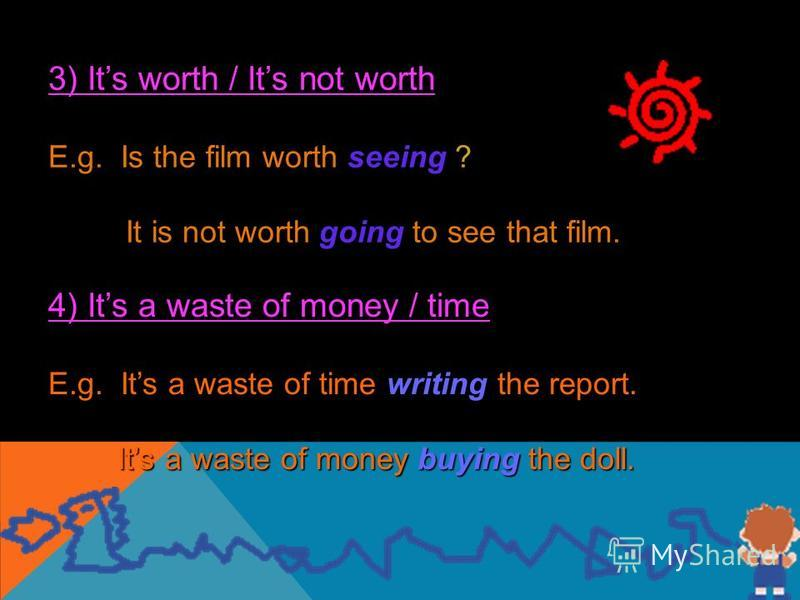 3) Its worth / Its not worth E.g. Is the film worth seeing ? It is not worth going to see that film. 4) Its a waste of money / time E.g. Its a waste of time writing the report. Its a waste of money buying the doll. Its a waste of money buying the dol