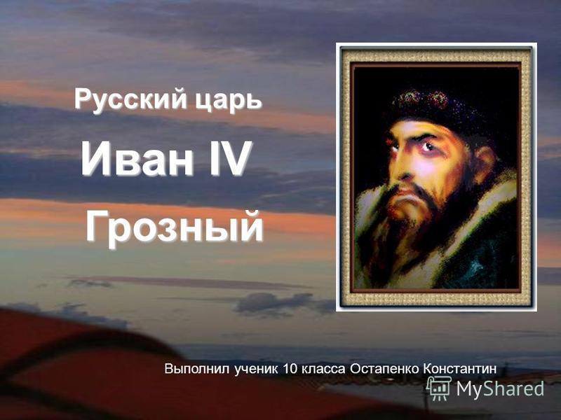 Иван IV Грозный Русский царь Выполнил ученик 10 класса Остапенко Константин