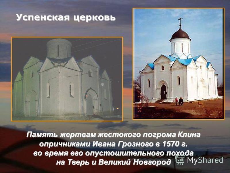 Успенская церковь Память жертвам жестокого погрома Клина опричниками Ивана Грозного в 1570 г. во время его опустошительного похода на Тверь и Великий Новгород