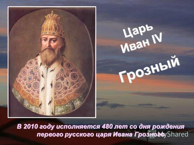 Царь Иван IV Грозный В 2010 году исполняется 480 лет со дня рождения первого русского царя Ивана Грозного