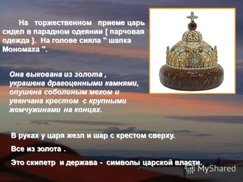 На торжественном приеме царь сидел в парадном одеянии [ парчовая одежда ]. На голове сияла '' шапка Мономаха ''. На торжественном приеме царь сидел в парадном одеянии [ парчовая одежда ]. На голове сияла '' шапка Мономаха ''. В руках у царя жезл и ша