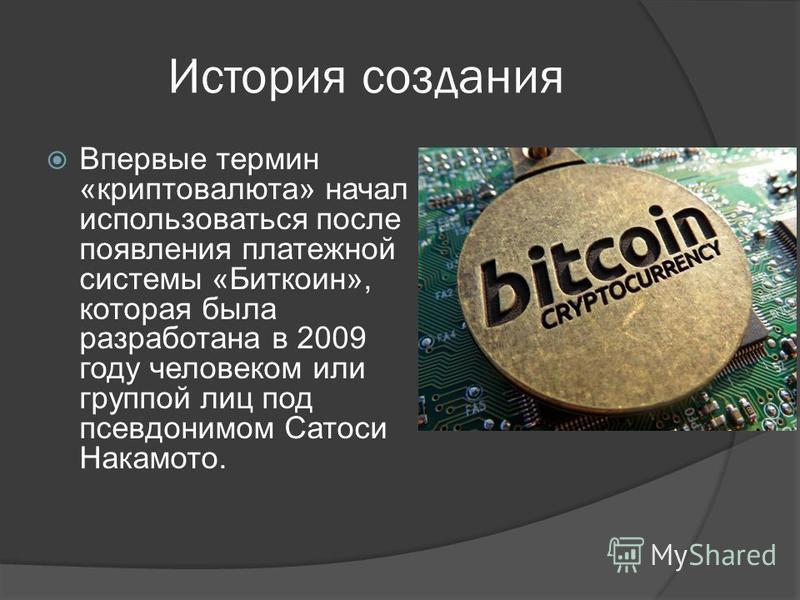 История создания Впервые термин «крипто валюта» начал использоваться после появления платежной системы «Биткоин», которая была разработана в 2009 году человеком или группой лиц под псевдонимом Сатоси Накамото.