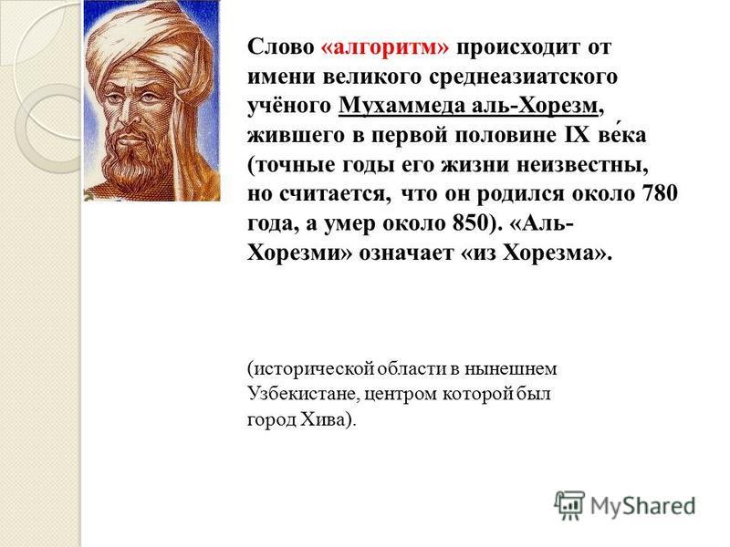 Слово «алгоритм» происходит от имени великого среднеазиатского учёного Мухаммеда аль-Хорезм, жившего в первой половине IX ве́ка (точные годы его жизни неизвестны, но считается, что он родился около 780 года, а умер около 850). «Аль- Хорезми» означает