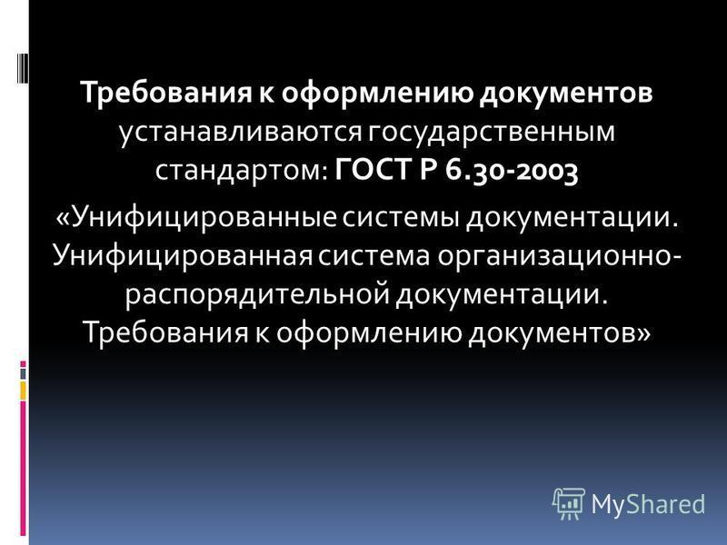 Требования к оформлению документов устанавливаются государственным стандартом: ГОСТ Р 6.30-2003 «Унифицированные системы документации. Унифицированная система организационно- распорядительной документации. Требования к оформлению документов»