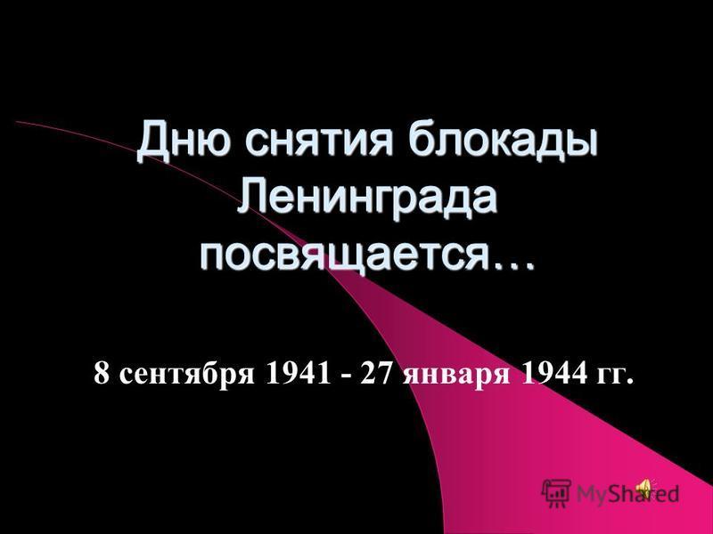 Дню снятия блокады Ленинграда посвящается… 8 сентября 1941 - 27 января 1944 гг.