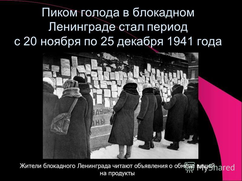 Пиком голода в блокадном Ленинграде стал период с 20 ноября по 25 декабря 1941 года Жители блокадного Ленинграда читают объявления о обмене вещей на продукты