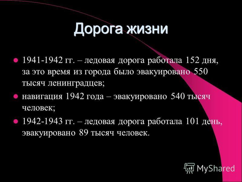Дорога жизни 1941-1942 гг. – ледовая дорога работала 152 дня, за это время из города было эвакуировано 550 тысяч ленинградцев; навигация 1942 года – эвакуировано 540 тысяч человек; 1942-1943 гг. – ледовая дорога работала 101 день, эвакуировано 89 тыс