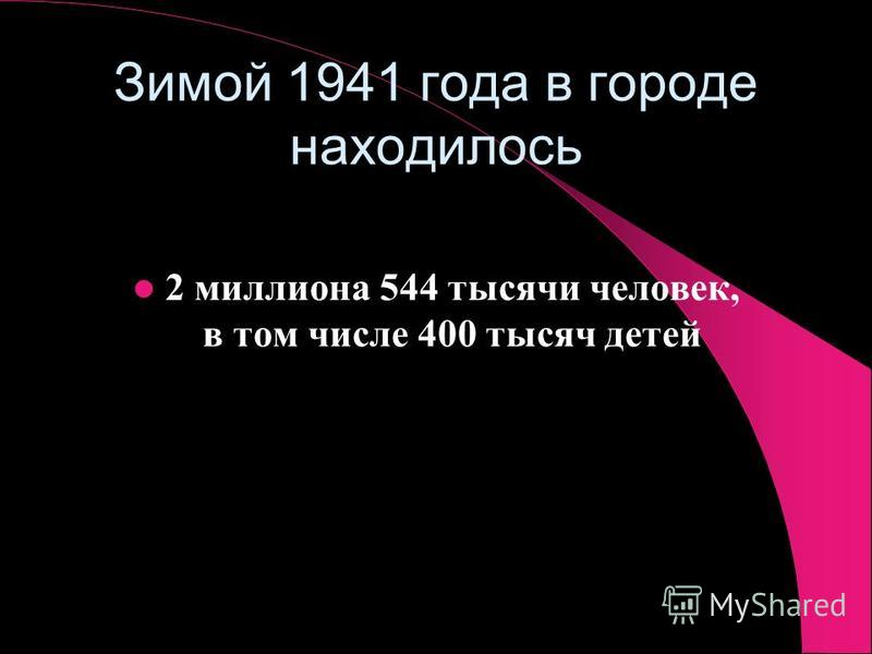Зимой 1941 года в городе находилось 2 миллиона 544 тысячи человек, в том числе 400 тысяч детей