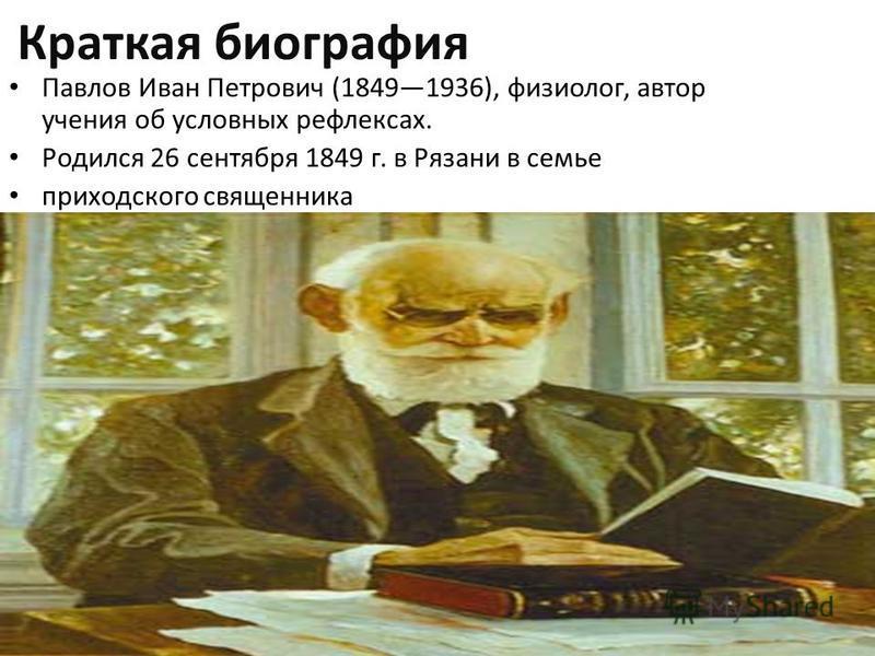 Краткая биография Павлов Иван Петрович (18491936), физиолог, автор учения об условных рефлексах. Родился 26 сентября 1849 г. в Рязани в семье приходского священника