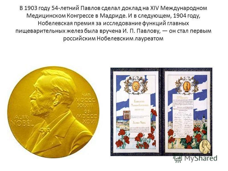 В 1903 году 54-летний Павлов сделал доклад на XIV Международном Медицинском Конгрессе в Мадриде. И в следующем, 1904 году, Нобелевская премия за исследование функций главных пищеварительных желез была вручена И. П. Павлову, он стал первым российским
