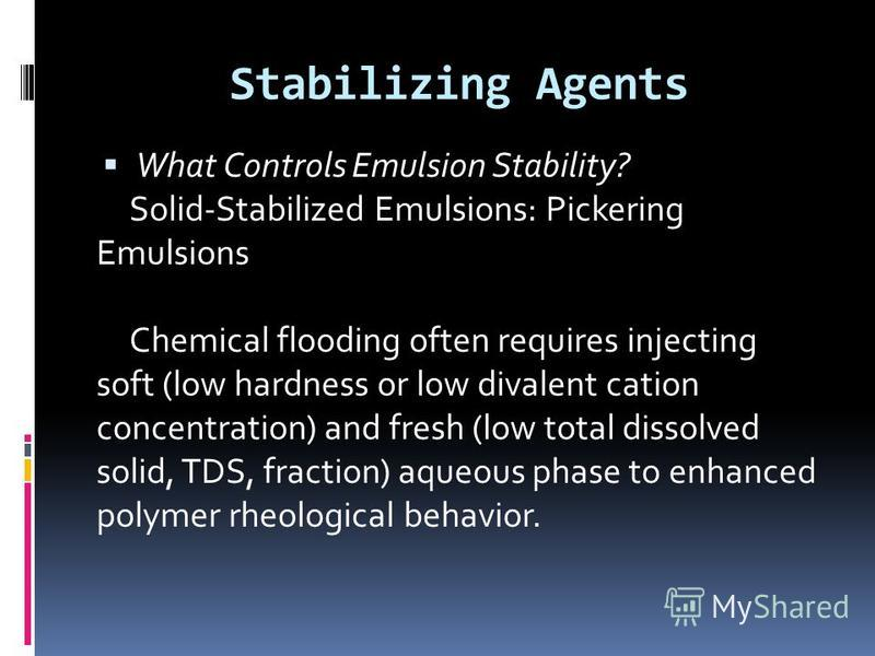 Stabilizing Agents What Controls Emulsion Stability? Solid-Stabilized Emulsions: Pickering Emulsions Chemical flooding often requires injecting soft (low hardness or low divalent cation concentration) and fresh (low total dissolved solid, TDS, fracti