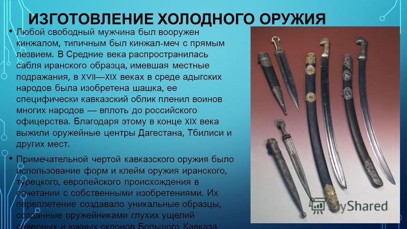 ИЗГОТОВЛЕНИЕ ХОЛОДНОГО ОРУЖИЯ Любой свободный мужчина был вооружен кинжалом, типичным был кинжал - меч с прямым лезвием. В Средние века распространилась сабля иранского образца, имевшая местные подражания, в XVIIXIX веках в среде адыгских народов был