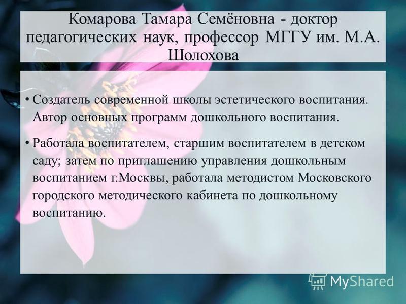 Комарова Тамара Семёновна - доктор педагогических наук, профессор МГГУ им. М.А. Шолохова Создатель современной школы эстетического воспитания. Автор основных программ дошкольного воспитания. Работала воспитателем, старшим воспитателем в детском саду;