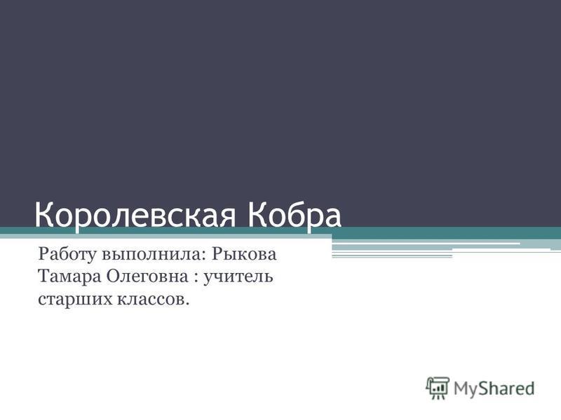 Королевская Кобра Работу выполнила: Рыкова Тамара Олеговна : учитель старших классов.