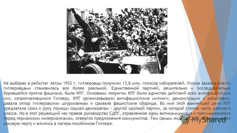 На выборах в рейхстаг летом 1932 г. гитлеровцы получили 13,8 млн. голосов избирателей. Угроза захвата власти гитлеровцами становилась все более реальной. Единственной партией, решительно и последовательно боровшейся против фашизма, была КПГ. Основным