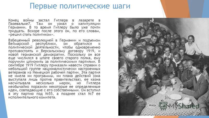Первые политические шаги Конец войны застал Гитлера в лазарете в Пазевальке 7. Там он узнал о капитуляции Германии. В то время Гитлеру было уже почти тридцать. Вскоре после этого он, по его словам, «решил стать политиком». Взбешенный революцией в Гер