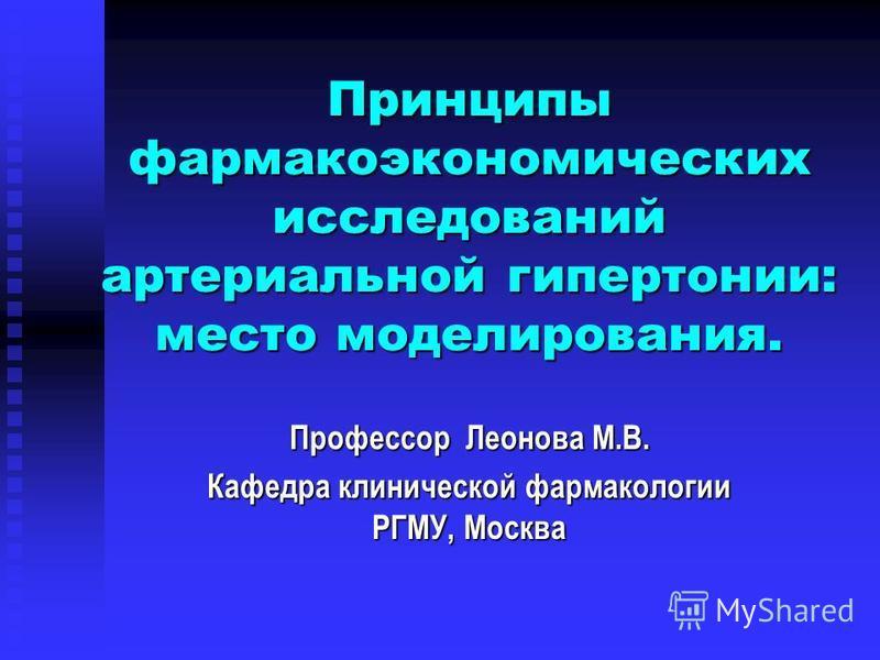 Профессор Леонова М.В. Кафедра клинической фармакологии РГМУ, Москва Принципы фармакоэкономических исследований артериальной гипертонии: место моделирования.