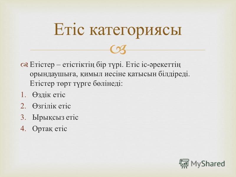 Етістер – етістіктің бір түрі. Етіс іс - әрекеттің орындаушыға, қимббыл иесіне қатысын білдіреді. Етістер төрт түрге бөлінеді : 1.Өздік етіс 2.Өзгілік етіс 3.Ырықсыз етіс 4.Ортақ етіс Етіс категориясы