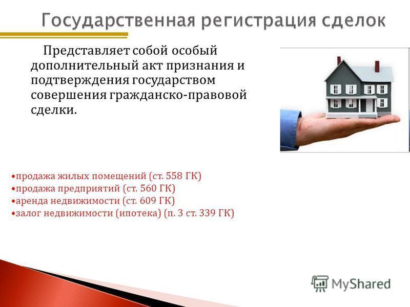 Представляет собой особый дополнительный акт признания и подтверждения государством совершения гражданско-правовой сделки. продажа жилых помещений (ст. 558 ГК) продажа предприятий (ст. 560 ГК) аренда недвижимости (ст. 609 ГК) залог недвижимости (ипот