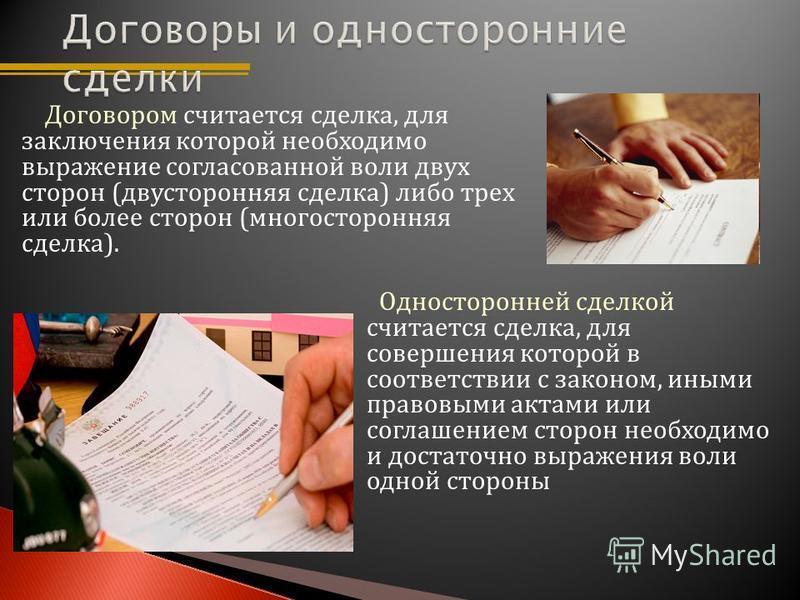 Договором считается сделка, для заключения которой необходимо выражение согласованной воли двух сторон (двусторонняя сделка) либо трех или более сторон (многосторонняя сделка). Односторонней сделкой считается сделка, для совершения которой в соответс