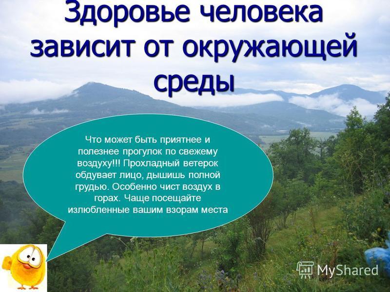 Здоровье человека зависит от окружающей среды Что может быть приятнее и полезнее прогулок по свежему воздуху!!! Прохладный ветерок обдувает лицо, дышишь полной грудью. Особенно чист воздух в горах. Чаще посещайте излюбленные вашим взорам места