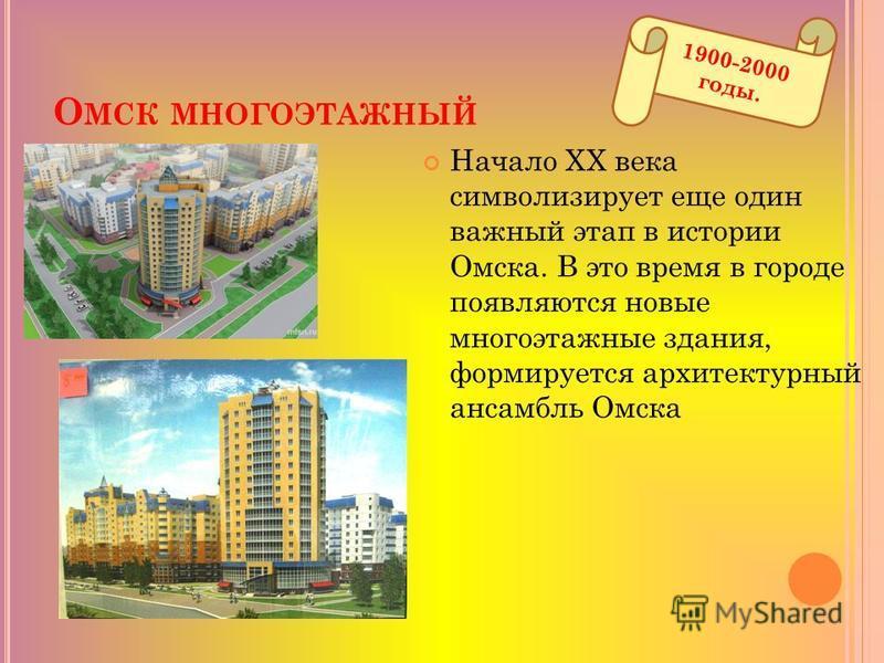 О МСК МНОГОЭТАЖНЫЙ 1900-2000 годы. Начало XX века символизирует еще один важный этап в истории Омска. В это время в городе появляются новые многоэтажные здания, формируется архитектурный ансамбль Омска