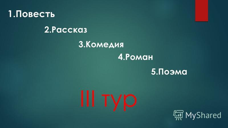 III тур 1. Повесть 2. Рассказ 3. Комедия 4. Роман 5.Поэма