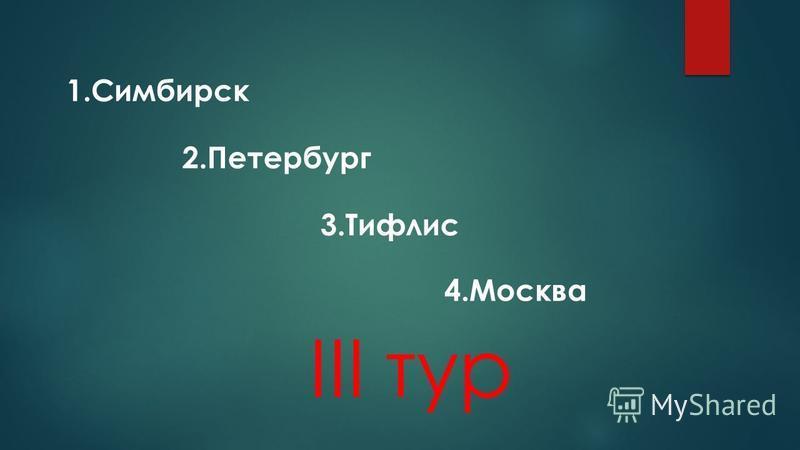 III тур 1. Симбирск 2. Петербург 3. Тифлис 4.Москва
