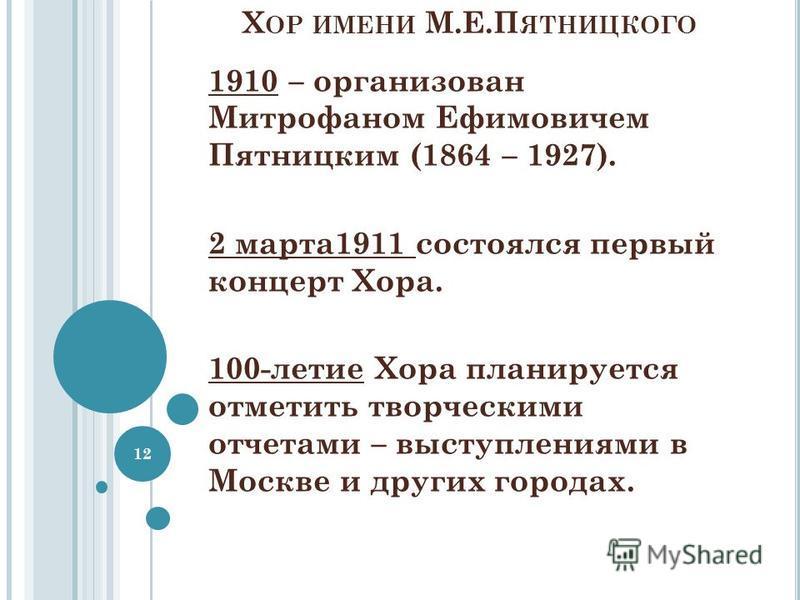 Х ОР ИМЕНИ М.Е.П ЯТНИЦКОГО 1910 – организован Митрофаном Ефимовичем Пятницким (1864 – 1927). 2 марта 1911 состоялся первый концерт Хора. 100-летие Хора планируется отметить творческими отчетами – выступлениями в Москве и других городах. 12