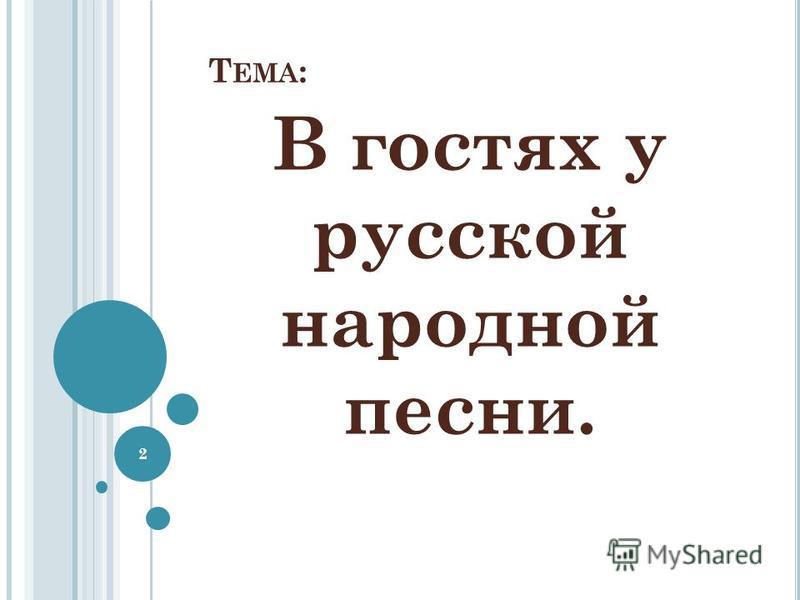 Т ЕМА : В гостях у русской народной песни. 2